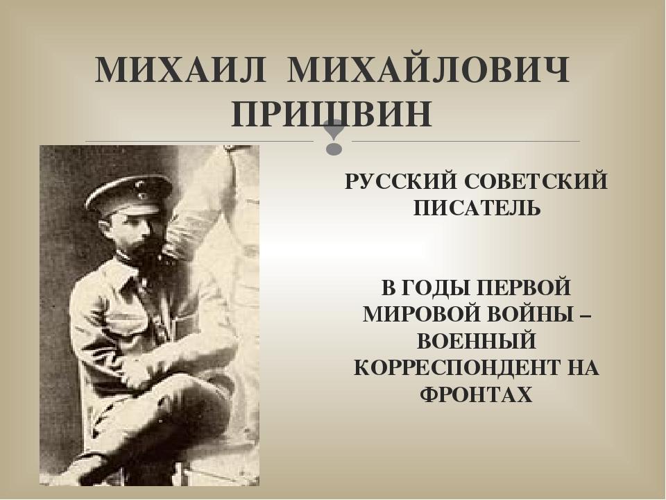 МИХАИЛ МИХАЙЛОВИЧ ПРИШВИН РУССКИЙ СОВЕТСКИЙ ПИСАТЕЛЬ В ГОДЫ ПЕРВОЙ МИРОВОЙ ВО...
