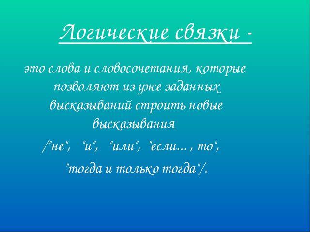 Логические связки - это слова и словосочетания, которые позволяют из уже зада...