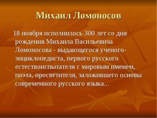 Михаил Ломоносов 18 ноября исполнилось 300 лет со дня рождения Михаила Василь