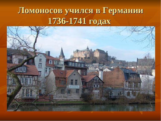 Ломоносов учился в Германии 1736-1741 годах