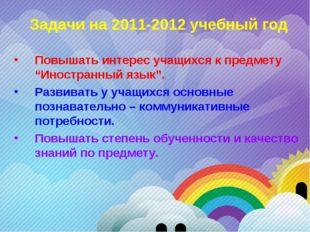 """Задачи на 2011-2012 учебный год Повышать интерес учащихся к предмету """"Иностра"""