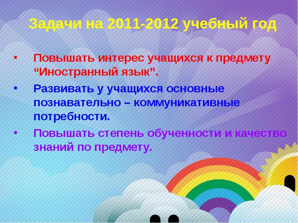 """Задачи на 2011-2012 учебный год Повышать интерес учащихся к предмету """"Иностра..."""