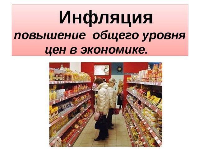 Инфляция повышение общего уровня цен в экономике.