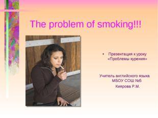 The problem of smoking!!! Презентация к уроку «Проблемы курения» Учитель анг
