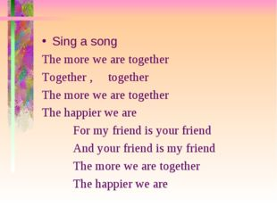 Sing a song The more we are together Together , together The more we are toge