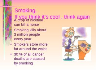 Smoking. If you think it's cool , think again A drop of nicotine can kill a h