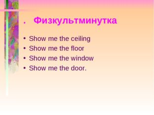 . Физкультминутка Show me the ceiling Show me the floor Show me the window Sh