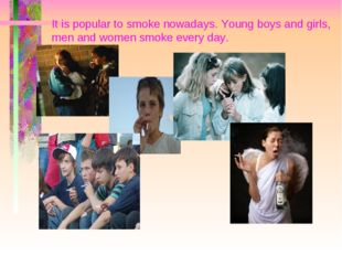 It is popular to smoke nowadays. Young boys and girls, men and women smoke ev