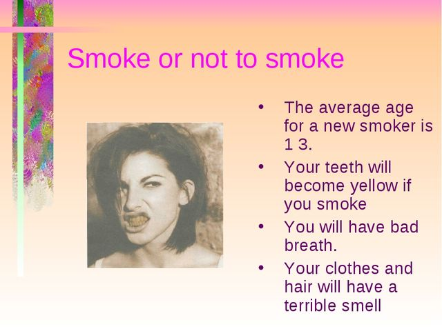 Smoke or not to smoke The average age for a new smoker is 1 3. Your teeth wil...