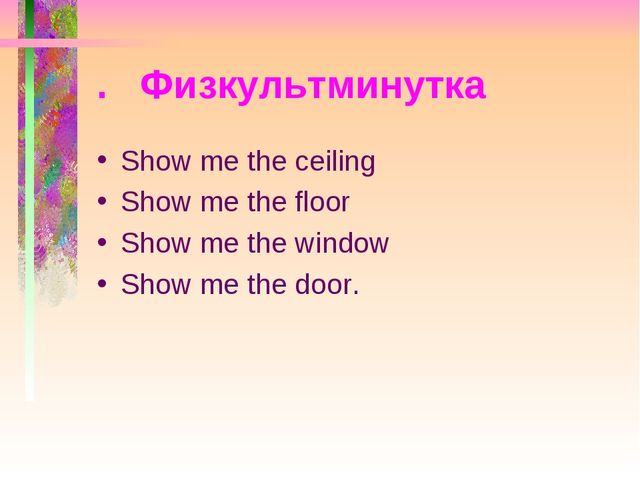 . Физкультминутка Show me the ceiling Show me the floor Show me the window Sh...