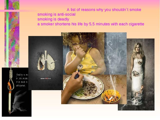 A list of reasons why you shouldn`t smoke smoking is anti-social smoking is...