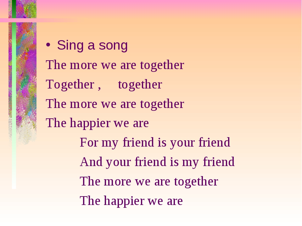Sing a song The more we are together Together , together The more we are toge...