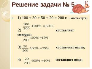 Решение задачи № 5 1) 100 + 30 + 50 + 20 = 200 г. - масса соуса; 2) составляе