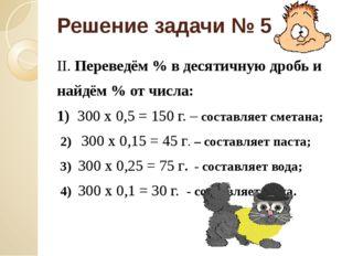 Решение задачи № 5 II. Переведём % в десятичную дробь и найдём % от числа: 1)