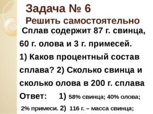 Задача № 6 Решить самостоятельно Сплав содержит 87 г. свинца, 60 г. олова и 3
