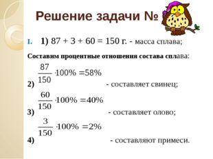 Решение задачи № 6 1) 87 + 3 + 60 = 150 г. - масса сплава; Составим процентны