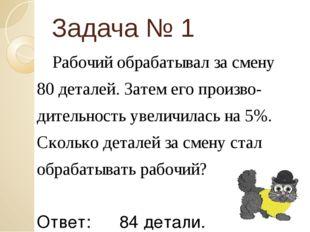 Задача № 1 Рабочий обрабатывал за смену 80 деталей. Затем его произво- дитель