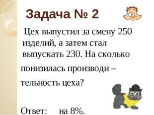 Задача № 2 Цех выпустил за смену 250 изделий, а затем стал выпускать 230. На
