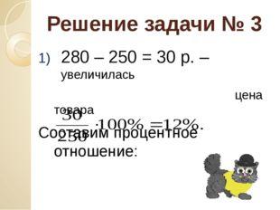Решение задачи № 3 280 – 250 = 30 р. – увеличилась цена товара Составим проце