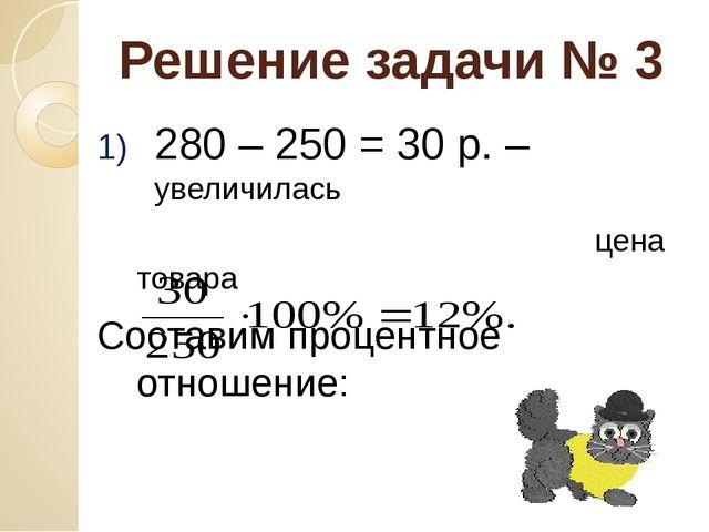 Решение задачи № 3 280 – 250 = 30 р. – увеличилась цена товара Составим проце...