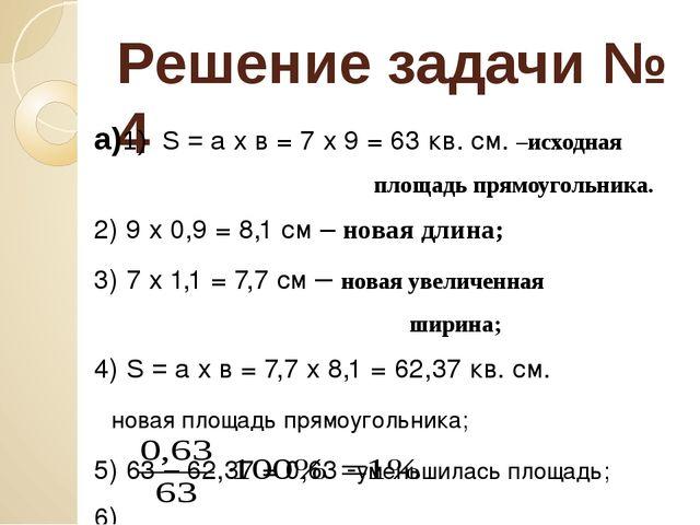 Решение задачи № 4 а)1) S = а х в = 7 х 9 = 63 кв. см. –исходная площадь прям...