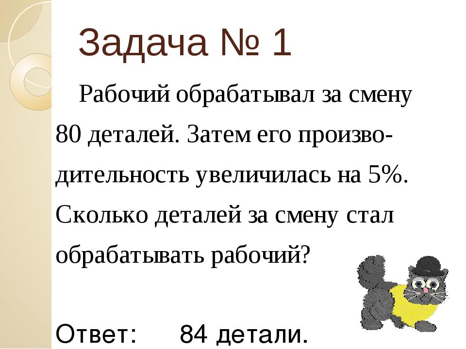 Задача № 1 Рабочий обрабатывал за смену 80 деталей. Затем его произво- дитель...