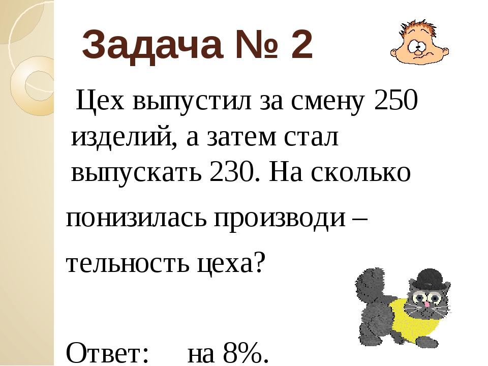 Задача № 2 Цех выпустил за смену 250 изделий, а затем стал выпускать 230. На...
