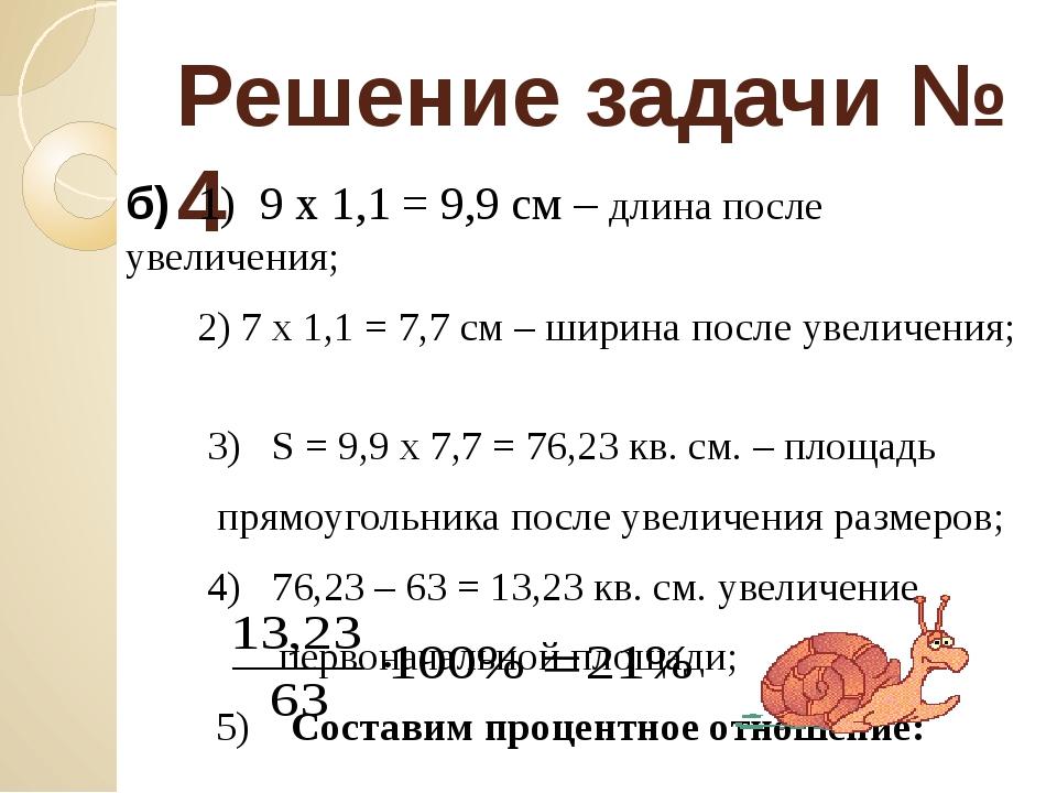 Решение задачи № 4 б) 1) 9 х 1,1 = 9,9 см – длина после увеличения; 2) 7 х 1,...