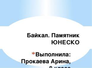 Выполнила: Прокаева Арина, 8 класс Байкал. Памятник ЮНЕСКО