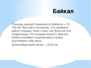 Байкал Площадь водной поверхности Байкала — 31 722 км² (без учёта островов),