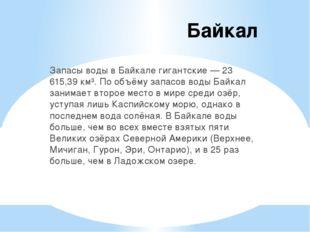 Байкал Запасы воды в Байкале гигантские — 23 615,39 км³. По объёму запасов во