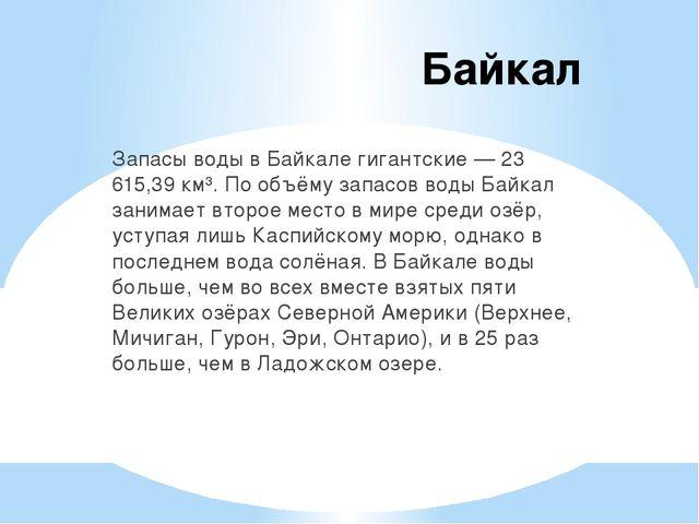 Байкал Запасы воды в Байкале гигантские — 23 615,39 км³. По объёму запасов во...