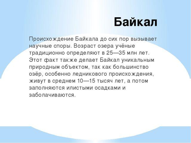Байкал Происхождение Байкала до сих пор вызывает научные споры. Возраст озера...