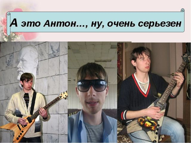А это Антон…, ну, очень серьезен
