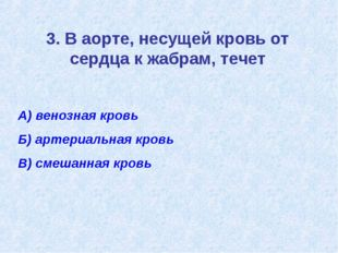 3. В аорте, несущей кровь от сердца к жабрам, течет А) венозная кровь Б) арте