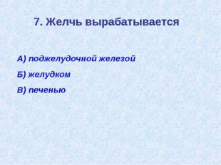7. Желчь вырабатывается А) поджелудочной железой Б) желудком В) печенью