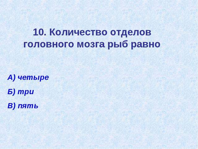 10. Количество отделов головного мозга рыб равно А) четыре Б) три В) пять