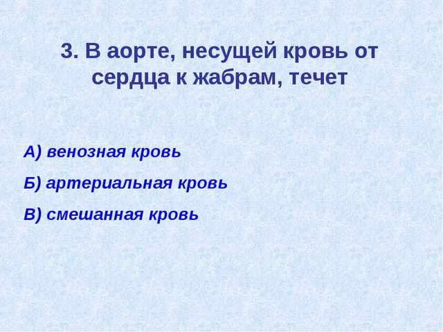 3. В аорте, несущей кровь от сердца к жабрам, течет А) венозная кровь Б) арте...