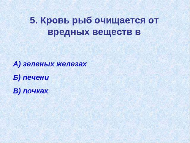 5. Кровь рыб очищается от вредных веществ в А) зеленых железах Б) печени В) п...
