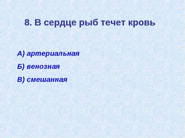 8. В сердце рыб течет кровь А) артериальная Б) венозная В) смешанная