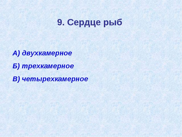 9. Сердце рыб А) двухкамерное Б) трехкамерное В) четырехкамерное