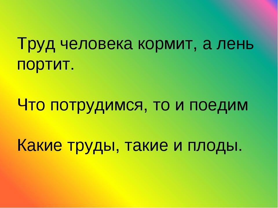 Труд человека кормит, а лень портит. Что потрудимся, то и поедим Какие труды,...