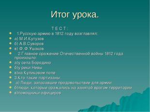 Итог урока. Т Е С Т : 1.Русскую армию в 1812 году возглавлял: а) М.И.Кутузов