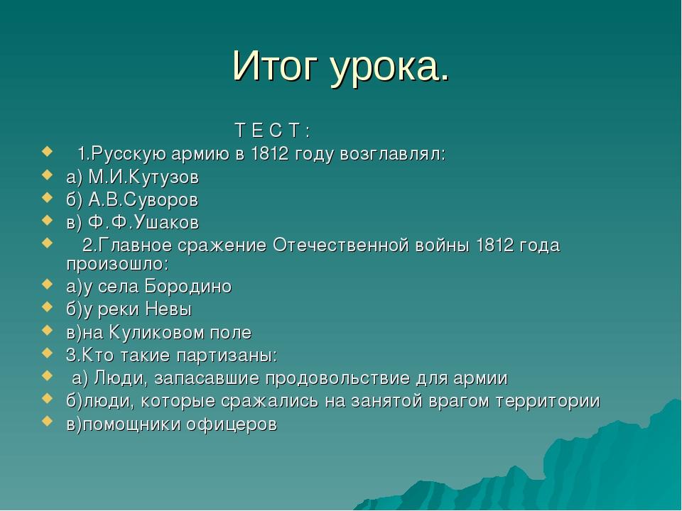 Итог урока. Т Е С Т : 1.Русскую армию в 1812 году возглавлял: а) М.И.Кутузов...