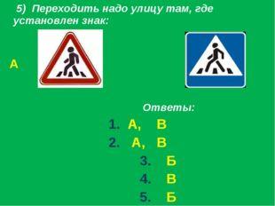 5) Переходить надо улицу там, где установлен знак: А Б Ответы: 1. А, В 2. А,