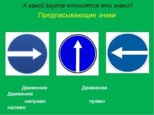 К какой группе относятся эти знаки? Предписывающие знаки Движение Движение Д
