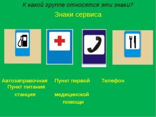 К какой группе относятся эти знаки? Знаки сервиса Автозаправочная Пункт перво