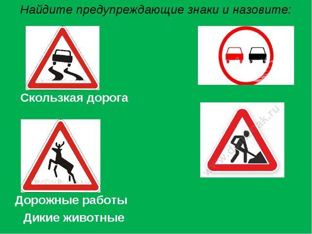 Найдите предупреждающие знаки и назовите: Скользкая дорога Дорожные работы Ди...