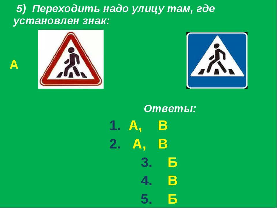 5) Переходить надо улицу там, где установлен знак: А Б Ответы: 1. А, В 2. А,...
