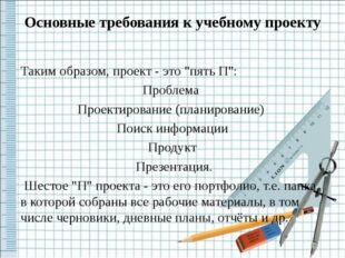 """Основные требования к учебному проекту Таким образом, проект - это """"пять П"""":"""